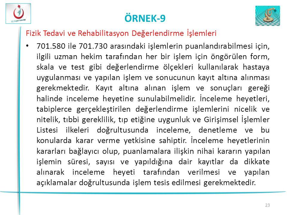 23 ÖRNEK-9 Fizik Tedavi ve Rehabilitasyon Değerlendirme İşlemleri 701.580 ile 701.730 arasındaki işlemlerin puanlandırabilmesi için, ilgili uzman hekim tarafından her bir işlem için öngörülen form, skala ve test gibi değerlendirme ölçekleri kullanılarak hastaya uygulanması ve yapılan işlem ve sonucunun kayıt altına alınması gerekmektedir.