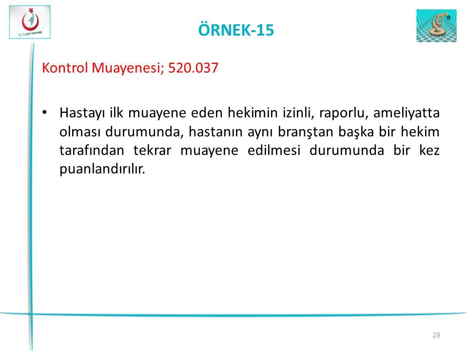 29 ÖRNEK-15 Kontrol Muayenesi; 520.037 Hastayı ilk muayene eden hekimin izinli, raporlu, ameliyatta olması durumunda, hastanın aynı branştan başka bir hekim tarafından tekrar muayene edilmesi durumunda bir kez puanlandırılır.