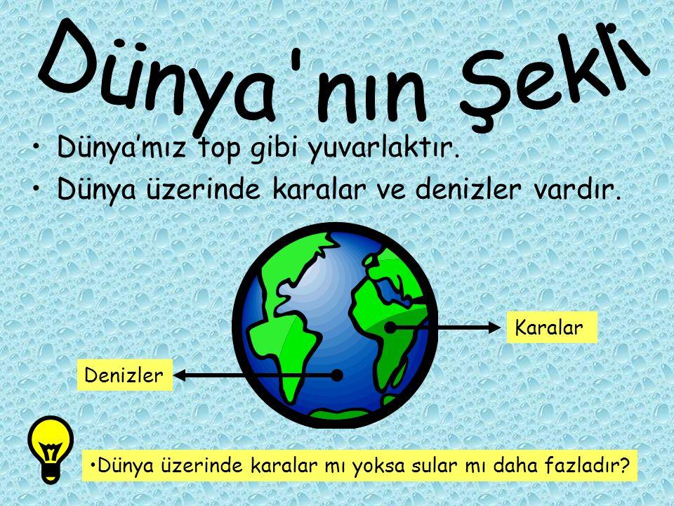 Dünya'mız top gibi yuvarlaktır. Dünya üzerinde karalar ve denizler vardır. Dünya üzerinde karalar mı yoksa sular mı daha fazladır? Karalar Denizler