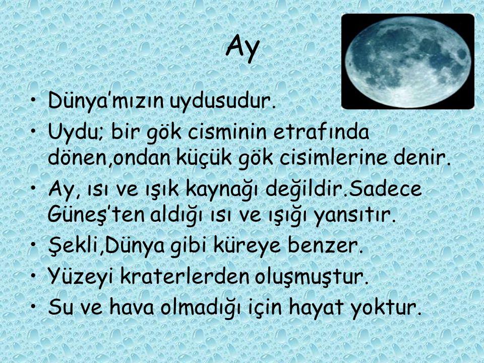 Ay Dünya'mızın uydusudur. Uydu; bir gök cisminin etrafında dönen,ondan küçük gök cisimlerine denir. Ay, ısı ve ışık kaynağı değildir.Sadece Güneş'ten
