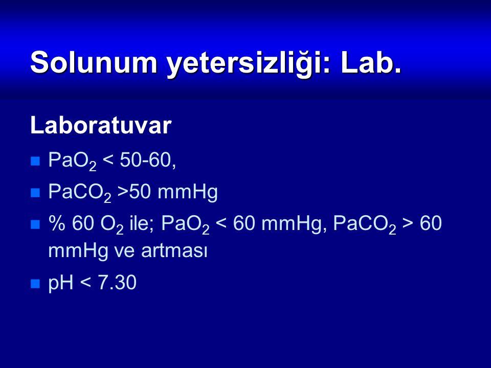 Solunum yetersizliği: Lab. Laboratuvar PaO 2 < 50-60, PaCO 2 >50 mmHg % 60 O 2 ile; PaO 2 60 mmHg ve artması pH < 7.30