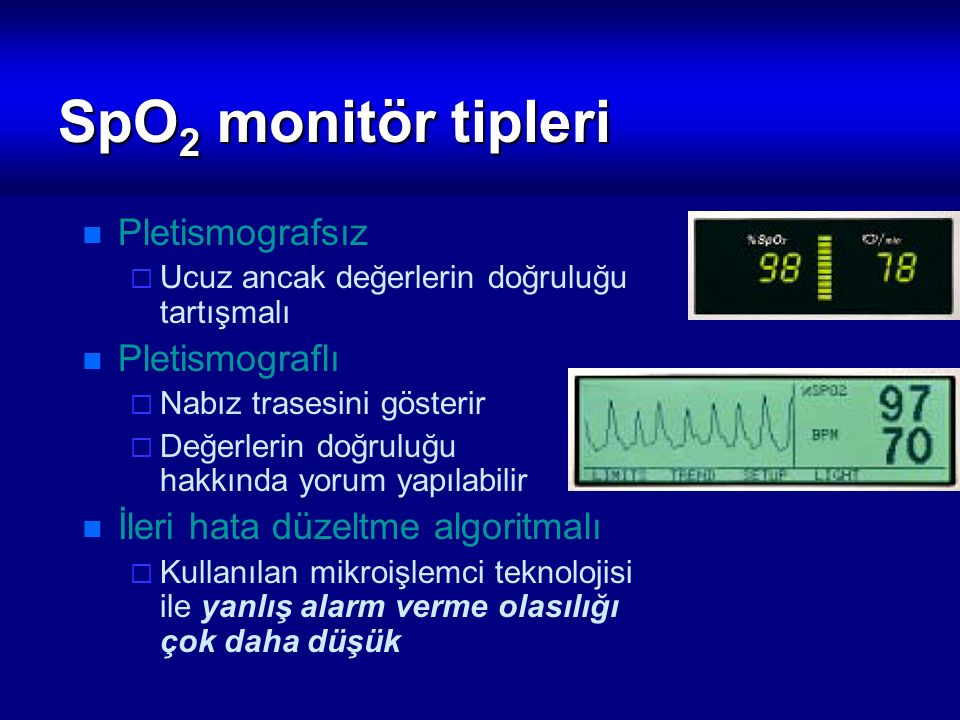 SpO 2 monitör tipleri Pletismografsız  Ucuz ancak değerlerin doğruluğu tartışmalı Pletismograflı  Nabız trasesini gösterir  Değerlerin doğruluğu ha