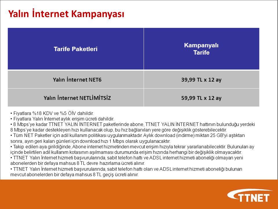 Yalın İnternet Kampanyası Tarife Paketleri Kampanyalı Tarife Yalın İnternet NET639,99 TL x 12 ay Yalın İnternet NETLİMİTSİZ59,99 TL x 12 ay Fiyatlara %18 KDV ve %5 ÖİV dahildir.