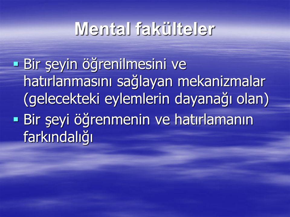 Mental fakülteler  Bir şeyin öğrenilmesini ve hatırlanmasını sağlayan mekanizmalar (gelecekteki eylemlerin dayanağı olan)  Bir şeyi öğrenmenin ve ha