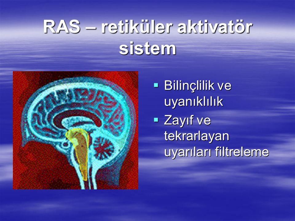 RAS – retiküler aktivatör sistem  Bilinçlilik ve uyanıklılık  Zayıf ve tekrarlayan uyarıları filtreleme