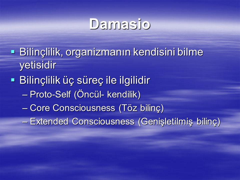 Bilinç yapıları  Proto-self-Sürekli bedenin durumunu monitorize eder  Töz bilinç- Olay gerçekleştikten 500 milisn sonra algılar  Genişletilmiş bilinç- Bellek, akıl ve dil  proto-self -> core self & core consciousness -> autobiographical self & extended consciousness -> conscience