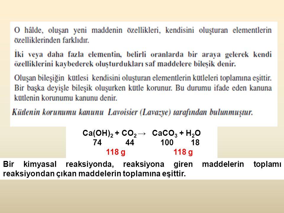 Ca(OH) 2 + CO 2 → CaCO 3 + H 2 O 74 44 100 18 118 g 118 g Bir kimyasal reaksiyonda, reaksiyona giren maddelerin toplamı reaksiyondan çıkan maddelerin