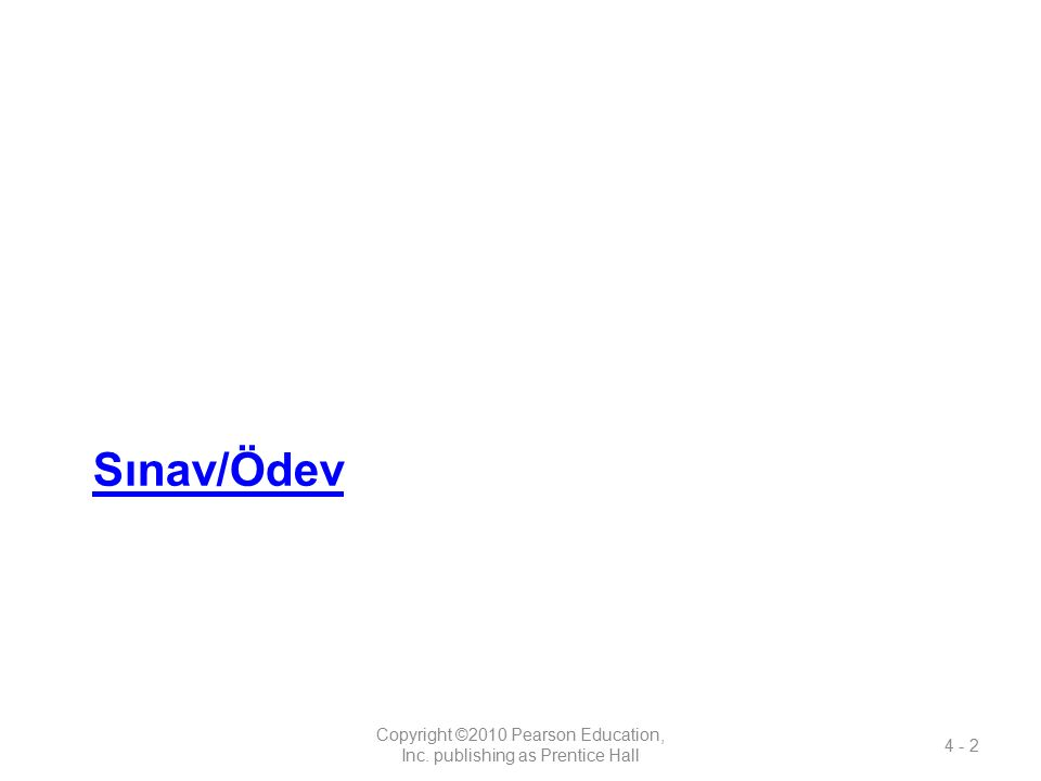 Sınav/Ödev Copyright ©2010 Pearson Education, Inc. publishing as Prentice Hall 4 - 2
