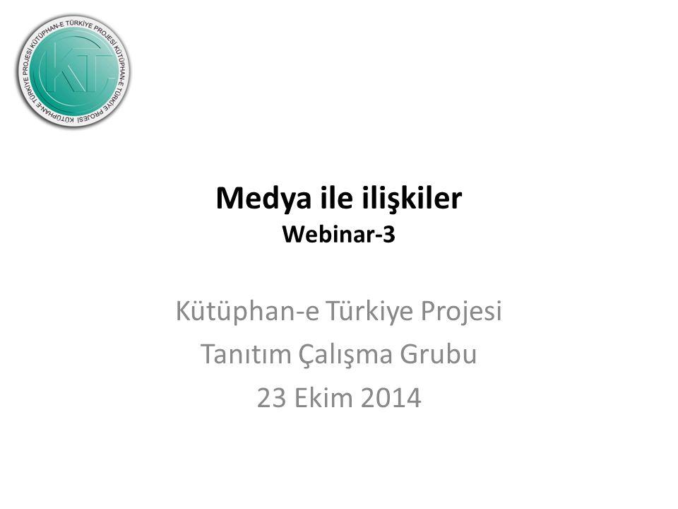 Medya ile ilişkiler Webinar-3 Kütüphan-e Türkiye Projesi Tanıtım Çalışma Grubu 23 Ekim 2014