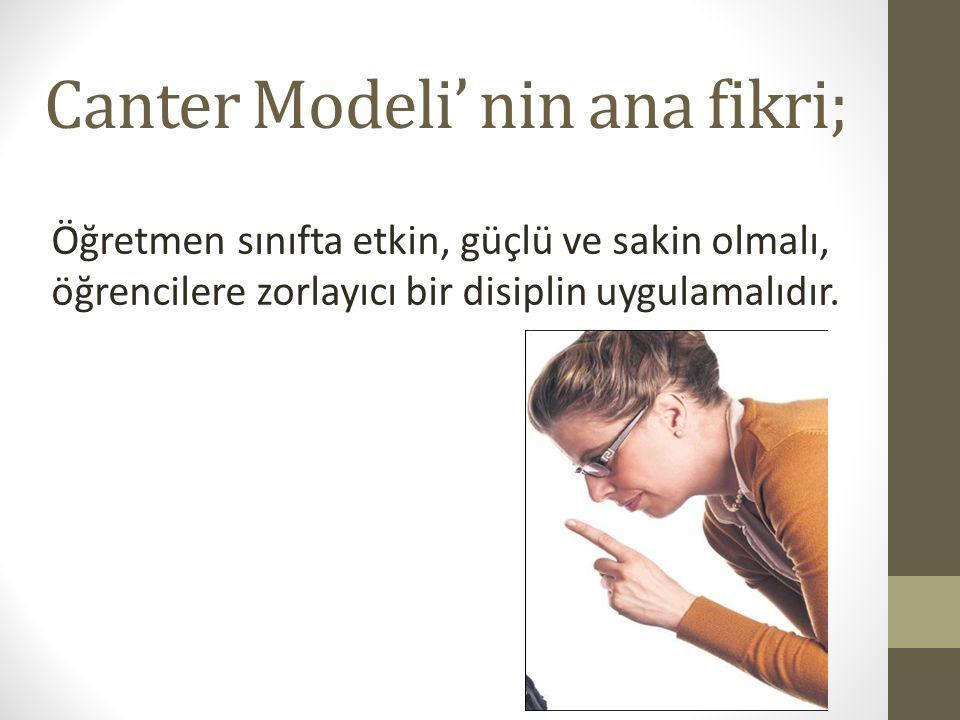 Canter Modeli' nin ana fikri; Öğretmen sınıfta etkin, güçlü ve sakin olmalı, öğrencilere zorlayıcı bir disiplin uygulamalıdır.