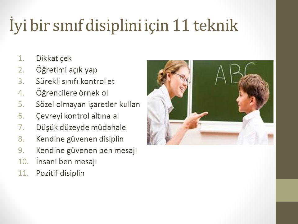 İyi bir sınıf disiplini için 11 teknik 1.Dikkat çek 2.Öğretimi açık yap 3.Sürekli sınıfı kontrol et 4.Öğrencilere örnek ol 5.Sözel olmayan işaretler kullan 6.Çevreyi kontrol altına al 7.Düşük düzeyde müdahale 8.Kendine güvenen disiplin 9.Kendine güvenen ben mesajı 10.İnsani ben mesajı 11.Pozitif disiplin
