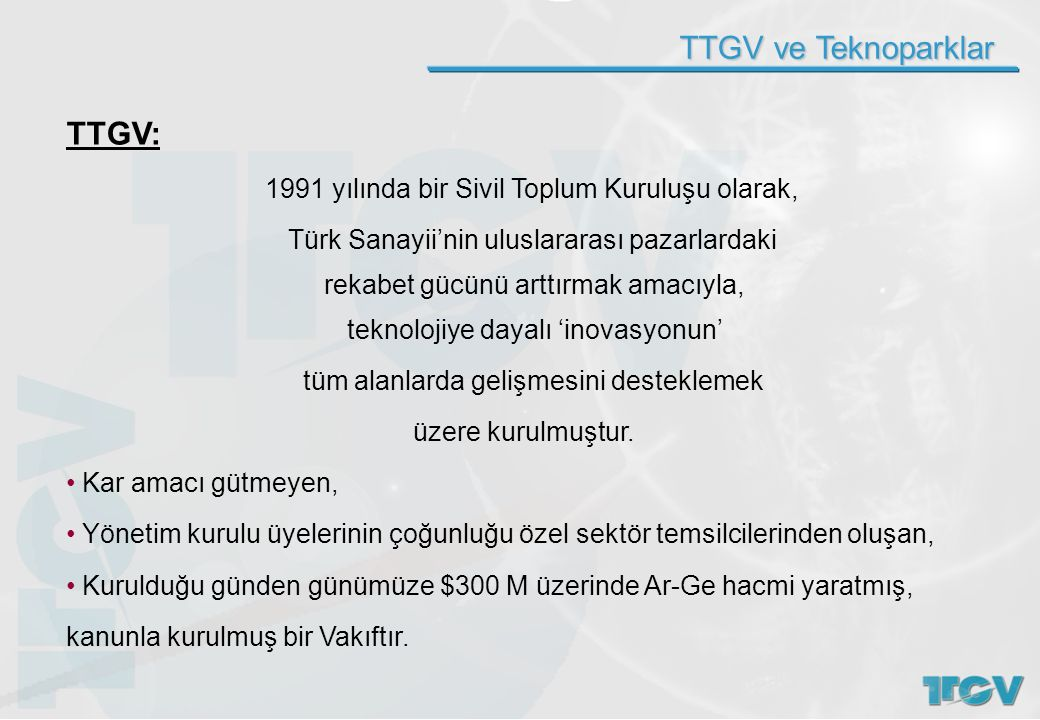 TTGV ve Teknoparklar TTGV: 1991 yılında bir Sivil Toplum Kuruluşu olarak, Türk Sanayii'nin uluslararası pazarlardaki rekabet gücünü arttırmak amacıyla, teknolojiye dayalı 'inovasyonun' tüm alanlarda gelişmesini desteklemek üzere kurulmuştur.