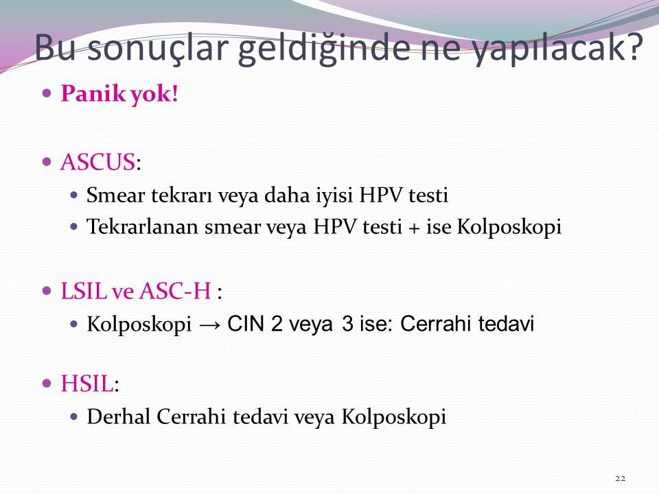 Bu sonuçlar geldiğinde ne yapılacak? Panik yok! ASCUS: Smear tekrarı veya daha iyisi HPV testi Tekrarlanan smear veya HPV testi + ise Kolposkopi LSIL