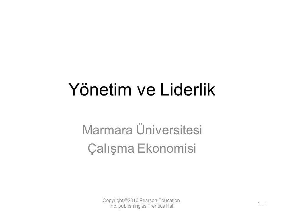 Yönetim ve Liderlik Marmara Üniversitesi Çalışma Ekonomisi Copyright ©2010 Pearson Education, Inc. publishing as Prentice Hall 1 - 1