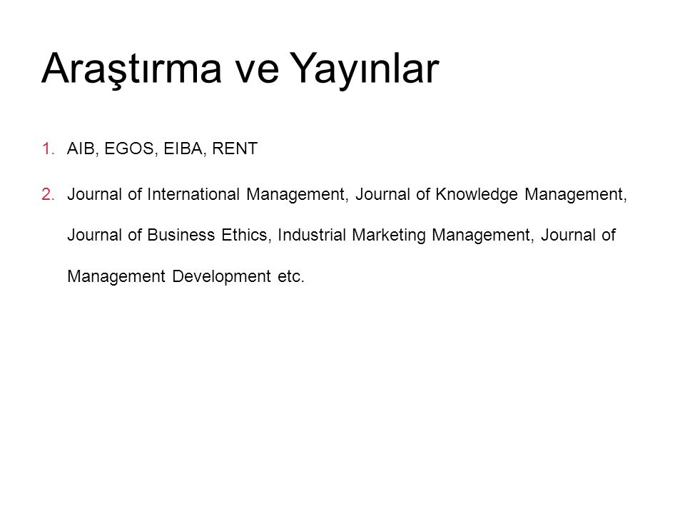 Araştırma ve Yayınlar 1.AIB, EGOS, EIBA, RENT 2.Journal of International Management, Journal of Knowledge Management, Journal of Business Ethics, Indu