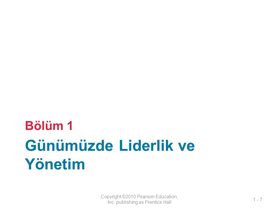 Günümüzde Liderlik ve Yönetim Bölüm 1 Copyright ©2010 Pearson Education, Inc. publishing as Prentice Hall 1 - 7