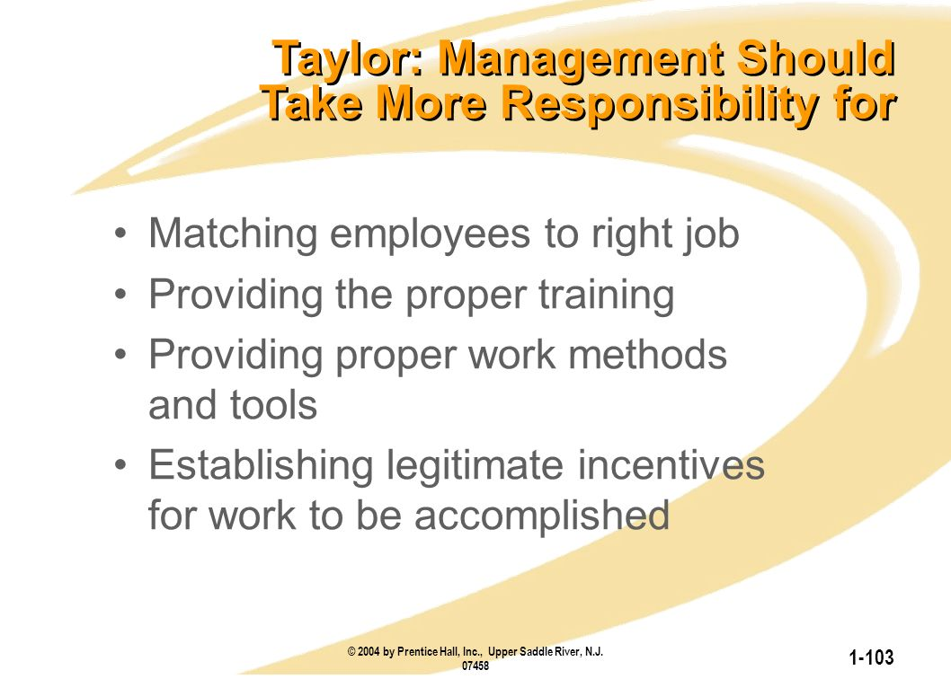 © 2004 by Prentice Hall, Inc., Upper Saddle River, N.J. 07458 1-103 Taylor: Management Should Take More Responsibility for Matching employees to right