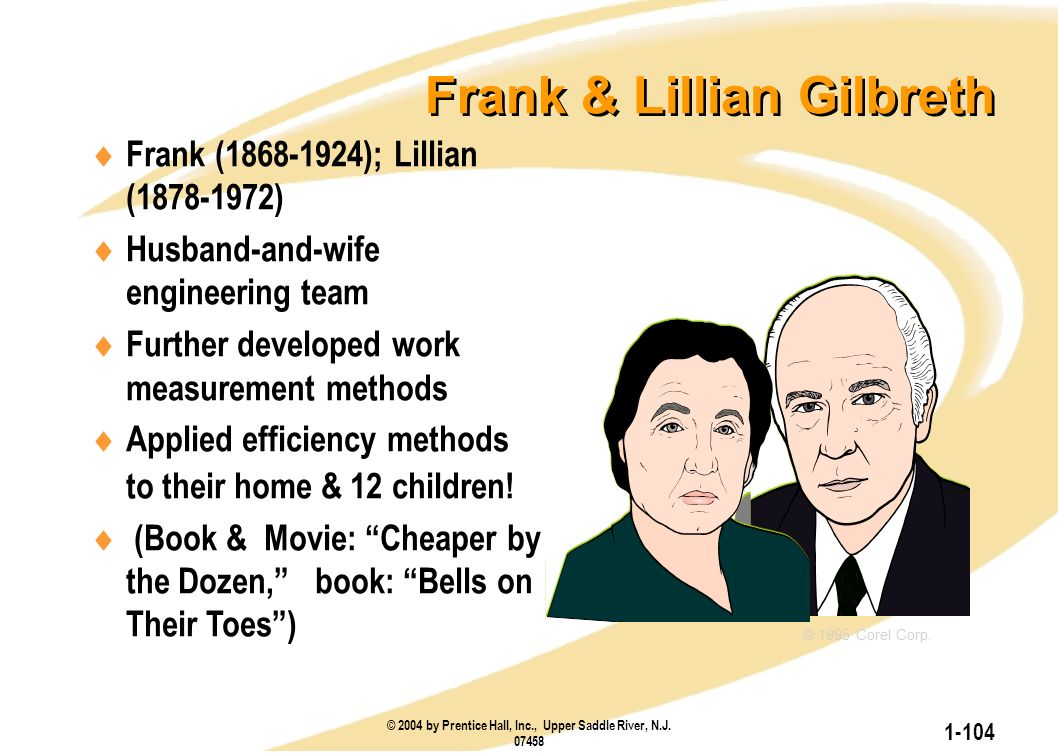 © 2004 by Prentice Hall, Inc., Upper Saddle River, N.J. 07458 1-104 Frank & Lillian Gilbreth  Frank (1868-1924); Lillian (1878-1972)  Husband-and-wi