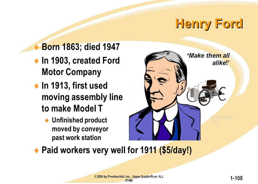 © 2004 by Prentice Hall, Inc., Upper Saddle River, N.J. 07458 1-105  Born 1863; died 1947  In 1903, created Ford Motor Company  In 1913, first used