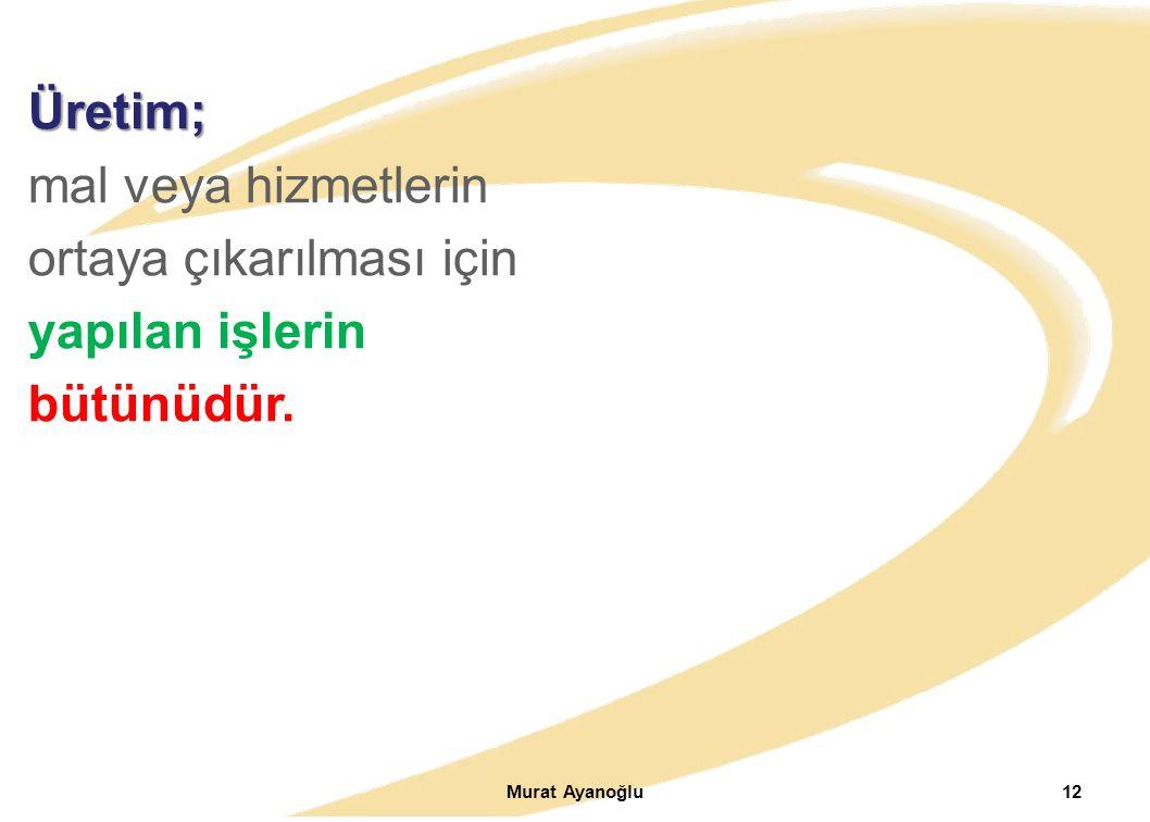 Murat Ayanoğlu12 Üretim; mal veya hizmetlerin ortaya çıkarılması için yapılan işlerin bütünüdür.
