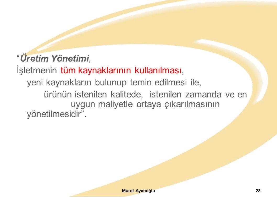Murat Ayanoğlu28 Üretim Yönetimi, İşletmenin tüm kaynaklarının kullanılması, yeni kaynakların bulunup temin edilmesi ile, ürünün istenilen kalitede, istenilen zamanda ve en uygun maliyetle ortaya çıkarılmasının yönetilmesidir .
