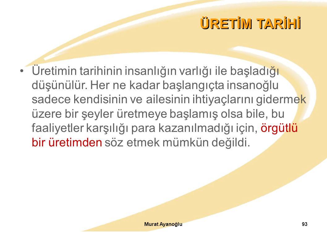 Murat Ayanoğlu 93 ÜRETİM TARİHİ Üretimin tarihinin insanlığın varlığı ile başladığı düşünülür.