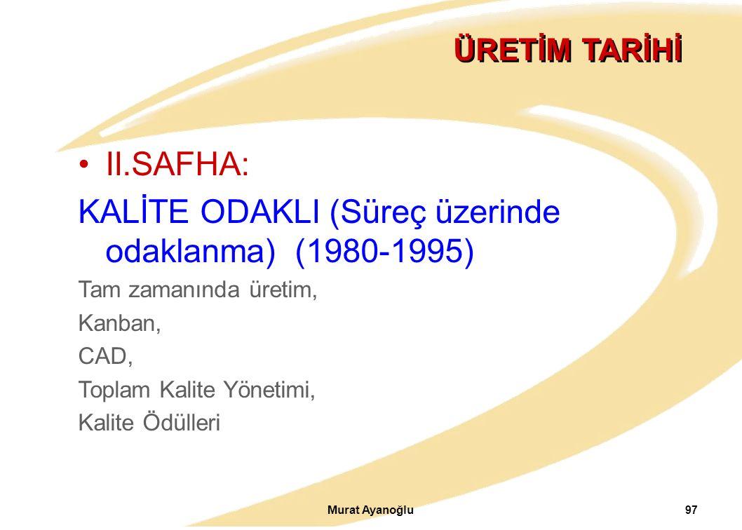 Murat Ayanoğlu 97 ÜRETİM TARİHİ II.SAFHA: KALİTE ODAKLI (Süreç üzerinde odaklanma) (1980-1995) Tam zamanında üretim, Kanban, CAD, Toplam Kalite Yönetimi, Kalite Ödülleri