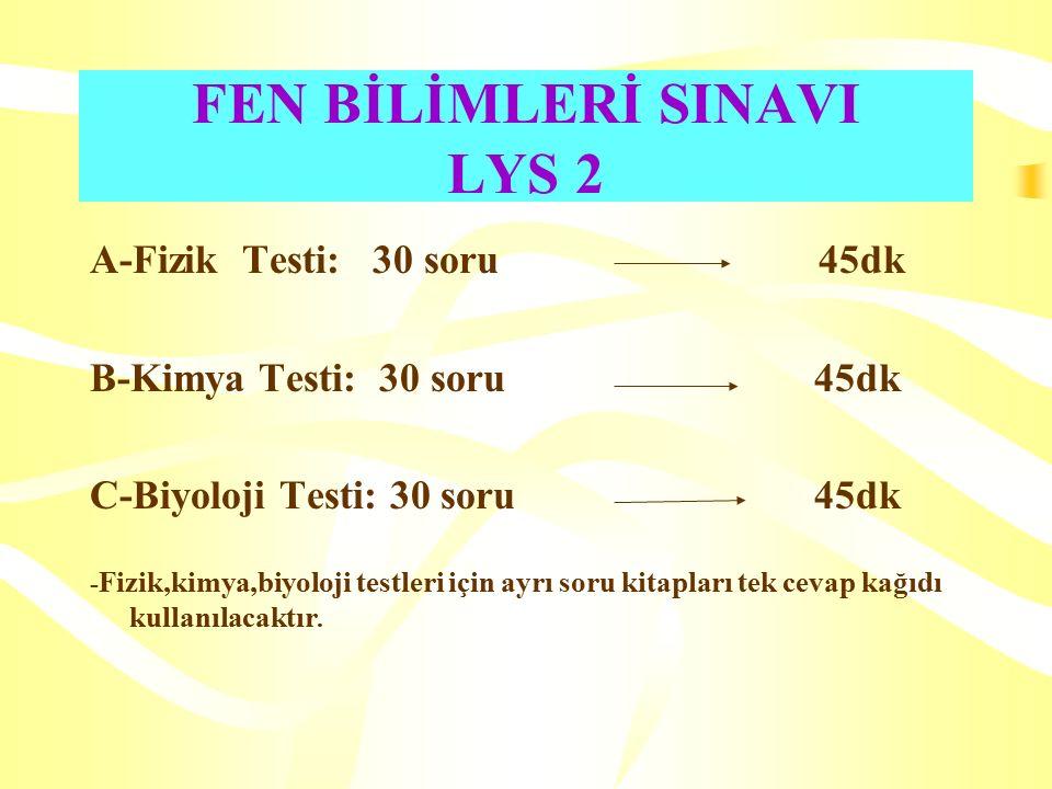 FEN BİLİMLERİ SINAVI LYS 2 A-Fizik Testi: 30 soru 45dk B-Kimya Testi: 30 soru 45dk C-Biyoloji Testi: 30 soru 45dk - Fizik,kimya,biyoloji testleri için ayrı soru kitapları tek cevap kağıdı kullanılacaktır.