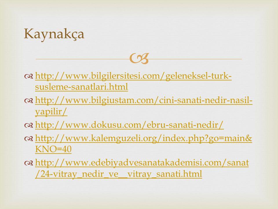   http://www.bilgilersitesi.com/geleneksel-turk- susleme-sanatlari.html http://www.bilgilersitesi.com/geleneksel-turk- susleme-sanatlari.html  http://www.bilgiustam.com/cini-sanati-nedir-nasil- yapilir/ http://www.bilgiustam.com/cini-sanati-nedir-nasil- yapilir/  http://www.dokusu.com/ebru-sanati-nedir/ http://www.dokusu.com/ebru-sanati-nedir/  http://www.kalemguzeli.org/index.php?go=main& KNO=40 http://www.kalemguzeli.org/index.php?go=main& KNO=40  http://www.edebiyadvesanatakademisi.com/sanat /24-vitray_nedir_ve__vitray_sanati.html http://www.edebiyadvesanatakademisi.com/sanat /24-vitray_nedir_ve__vitray_sanati.html Kaynakça