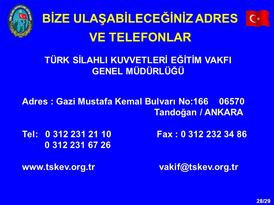 28/29 TÜRK SİLAHLI KUVVETLERİ EĞİTİM VAKFI GENEL MÜDÜRLÜĞÜ BİZE ULAŞABİLECEĞİNİZ ADRES VE TELEFONLAR Adres : Gazi Mustafa Kemal Bulvarı No:166 06570 Tandoğan / ANKARA Tel: 0 312 231 21 10 Fax : 0 312 232 34 86 0 312 231 67 26 www.tskev.org.trvakif@tskev.org.tr