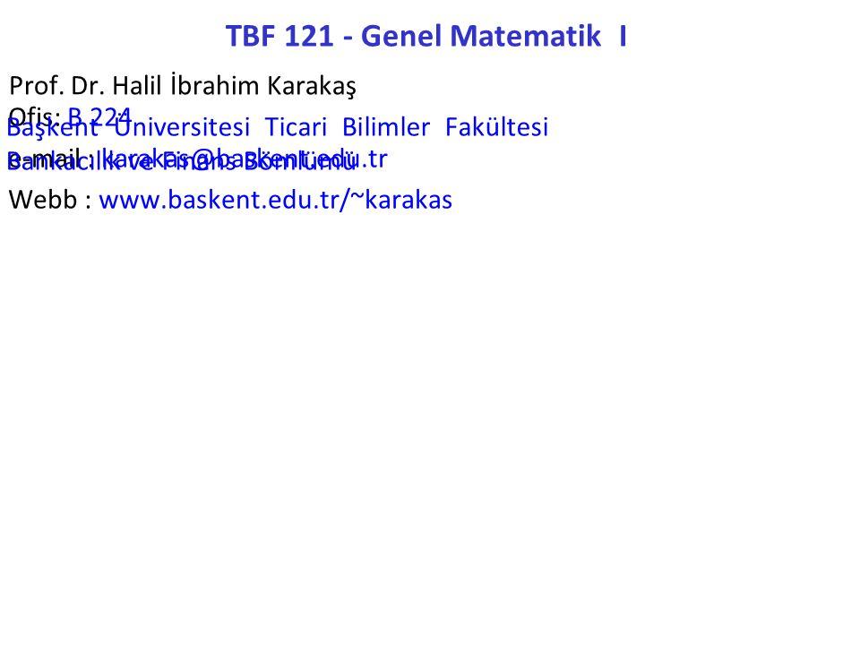 TBF 121 - Genel Matematik I Prof. Dr. Halil İbrahim Karakaş Ofis: B 224 e-mail : karakas@baskent.edu.tr Webb : www.baskent.edu.tr/~karakas Başkent Üni