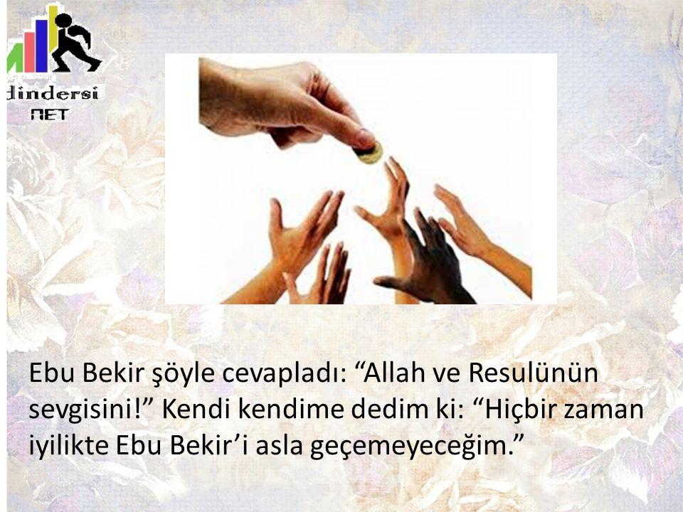 Ebu Bekir şöyle cevapladı: Allah ve Resulünün sevgisini! Kendi kendime dedim ki: Hiçbir zaman iyilikte Ebu Bekir'i asla geçemeyeceğim.