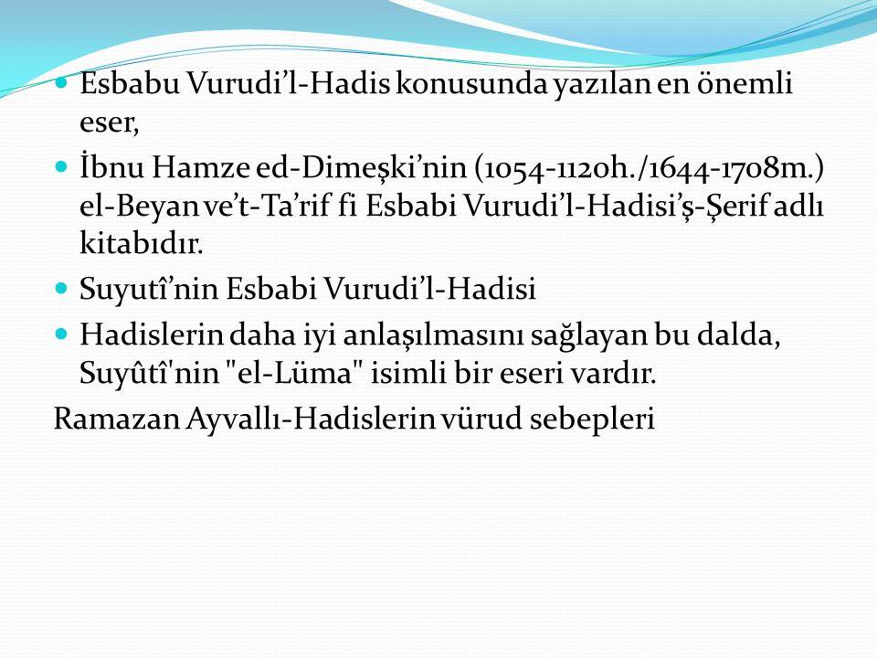 Esbabu Vurudi'l-Hadis konusunda yazılan en önemli eser, İbnu Hamze ed-Dimeşki'nin (1054-1120h./1644-1708m.) el-Beyan ve't-Ta'rif fi Esbabi Vurudi'l-Ha