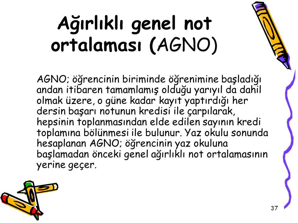 37 Ağırlıklı genel not ortalaması (AGNO) AGNO; öğrencinin biriminde öğrenimine başladığı andan itibaren tamamlamış olduğu yarıyıl da dahil olmak üzere