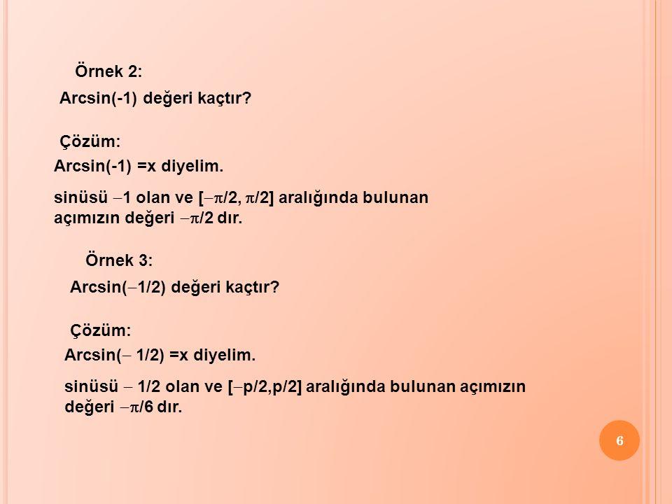 6 Örnek 2: Arcsin(-1) değeri kaçtır? Çözüm: Arcsin(-1) =x diyelim. sinüsü  1 olan ve [  /2,  /2] aralığında bulunan açımızın değeri  /2 dır. Ör