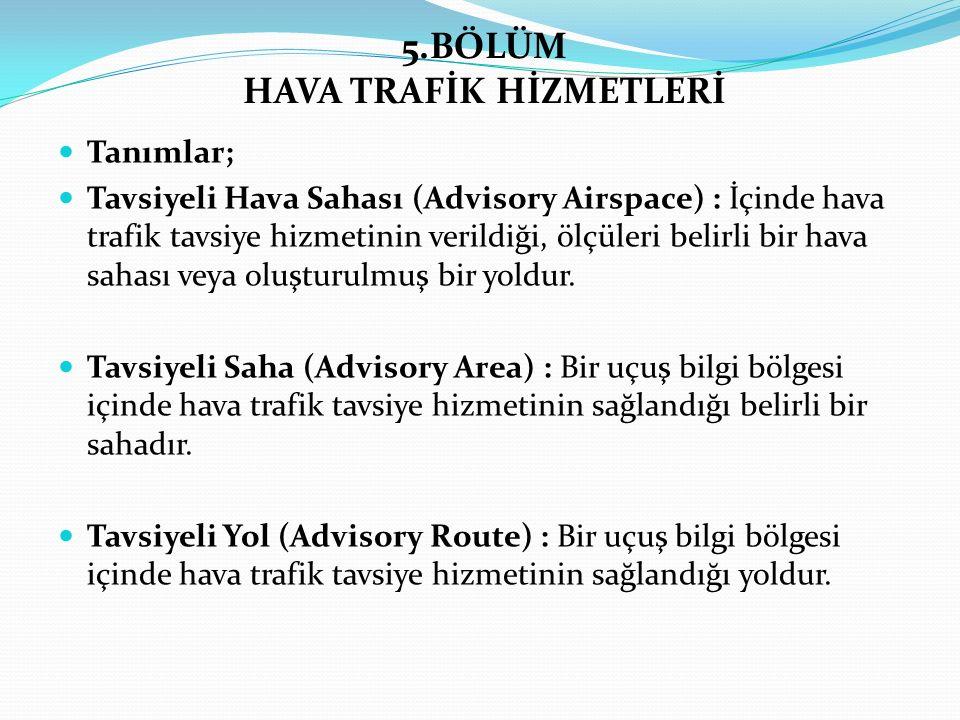 5.BÖLÜM HAVA TRAFİK HİZMETLERİ Tanımlar; Tavsiyeli Hava Sahası (Advisory Airspace) : İçinde hava trafik tavsiye hizmetinin verildiği, ölçüleri belirli