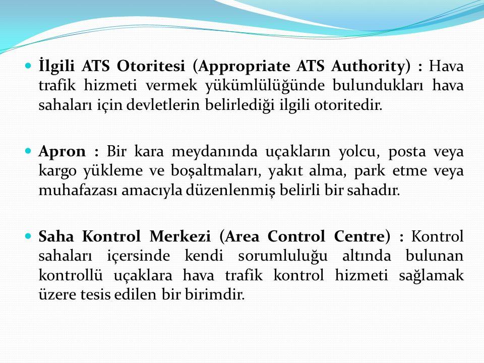 İlgili ATS Otoritesi (Appropriate ATS Authority) : Hava trafik hizmeti vermek yükümlülüğünde bulundukları hava sahaları için devletlerin belirlediği i