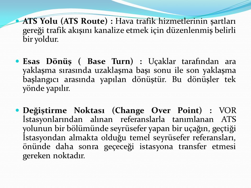 ATS Yolu (ATS Route) : Hava trafik hizmetlerinin şartları gereği trafik akışını kanalize etmek için düzenlenmiş belirli bir yoldur. Esas Dönüş ( Base