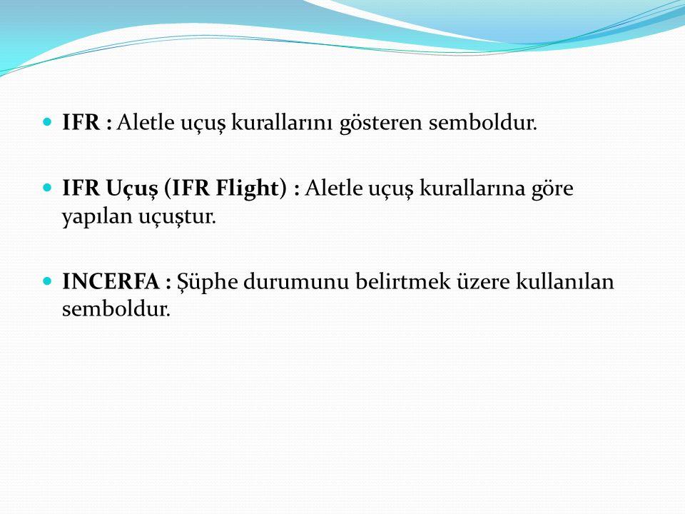 IFR : Aletle uçuş kurallarını gösteren semboldur. IFR Uçuş (IFR Flight) : Aletle uçuş kurallarına göre yapılan uçuştur. INCERFA : Şüphe durumunu belir
