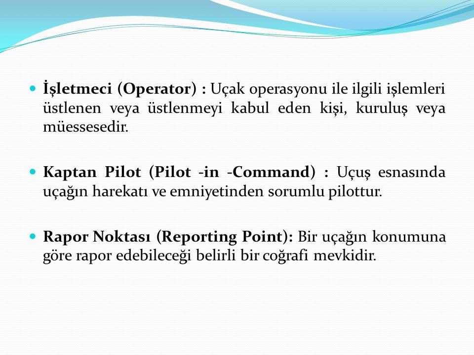 İşletmeci (Operator) : Uçak operasyonu ile ilgili işlemleri üstlenen veya üstlenmeyi kabul eden kişi, kuruluş veya müessesedir. Kaptan Pilot (Pilot -i