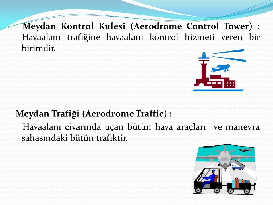 Meydan Kontrol Kulesi (Aerodrome Control Tower) : Havaalanı trafiğine havaalanı kontrol hizmeti veren bir birimdir. Meydan Trafiği (Aerodrome Traffic)
