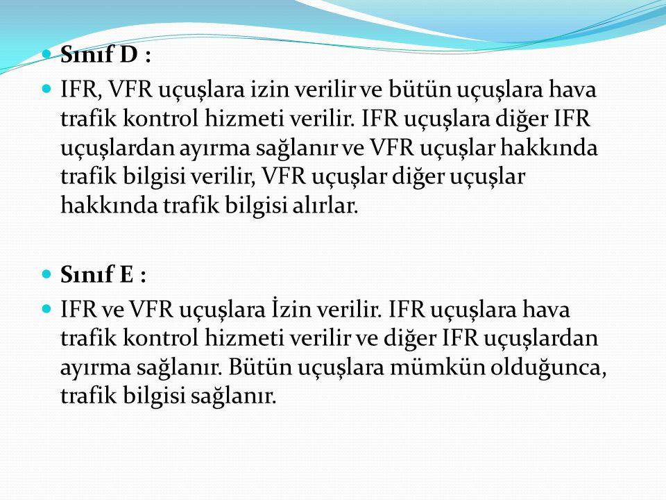 Sınıf D : IFR, VFR uçuşlara izin verilir ve bütün uçuşlara hava trafik kontrol hizmeti verilir. IFR uçuşlara diğer IFR uçuşlardan ayırma sağlanır ve V
