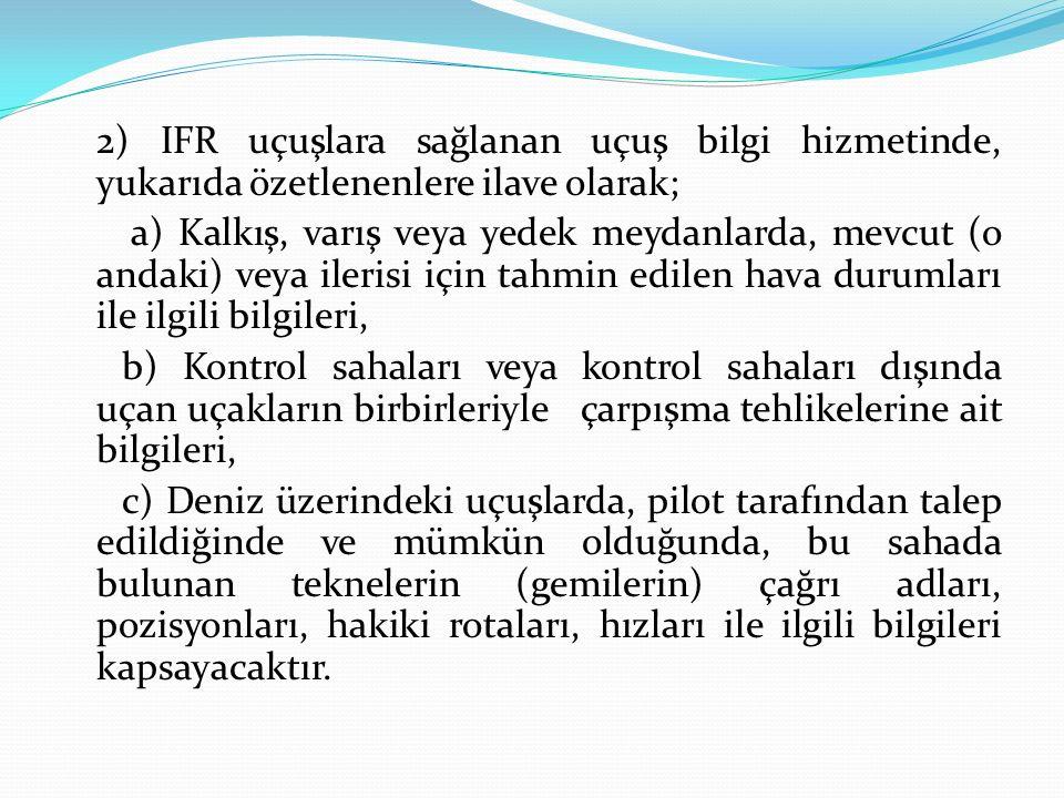 2) IFR uçuşlara sağlanan uçuş bilgi hizmetinde, yukarıda özetlenenlere ilave olarak; a) Kalkış, varış veya yedek meydanlarda, mevcut (o andaki) veya i