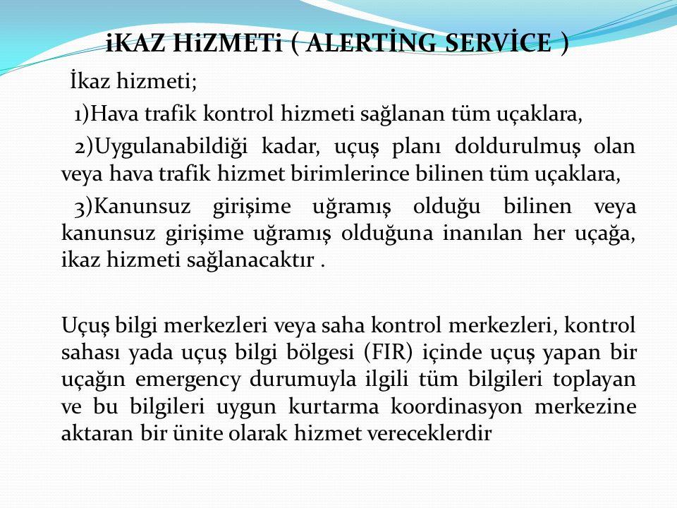 iKAZ HiZMETi ( ALERTİNG SERVİCE ) İkaz hizmeti; 1)Hava trafik kontrol hizmeti sağlanan tüm uçaklara, 2)Uygulanabildiği kadar, uçuş planı doldurulmuş o