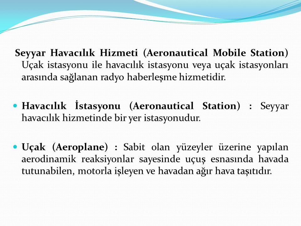 Seyyar Havacılık Hizmeti (Aeronautical Mobile Station) Uçak istasyonu ile havacılık istasyonu veya uçak istasyonları arasında sağlanan radyo haberleşm