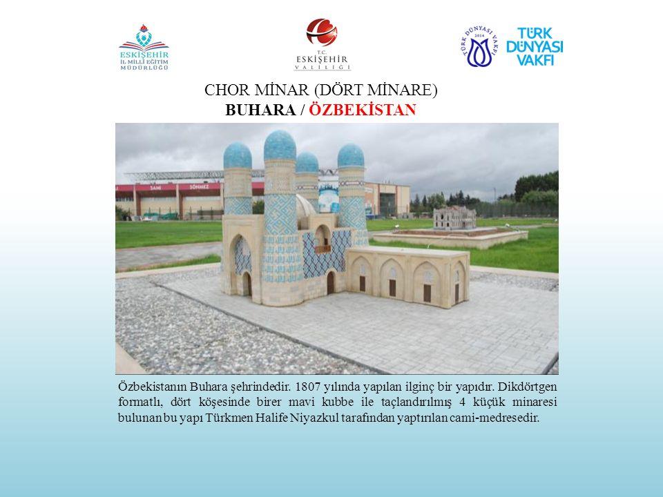 CHOR MİNAR (DÖRT MİNARE) BUHARA / ÖZBEKİSTAN Özbekistanın Buhara şehrindedir. 1807 yılında yapılan ilginç bir yapıdır. Dikdörtgen formatlı, dört köşes