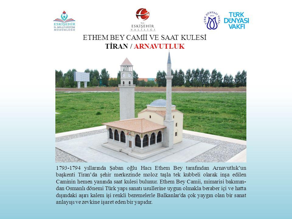 ETHEM BEY CAMİİ VE SAAT KULESİ TİRAN / ARNAVUTLUK 1793-1794 yıllarında Şaban oğlu Hacı Ethem Bey tarafından Arnavutluk'un başkenti Tiran'da şehir merk