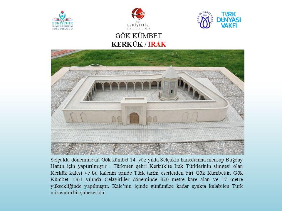 GÖK KÜMBET KERKÜK / IRAK Selçuklu dönemine ait Gök kümbet 14. yüz yılda Selçuklu hanedanına mensup Buğday Hatun için yaptırılmıştır. Türkmen şehri Ker