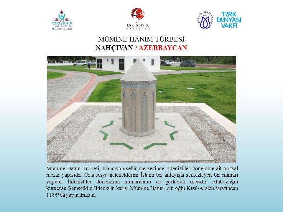 MÜMİNE HANIM TÜRBESİ NAHÇIVAN / AZERBAYCAN Mümine Hatun Türbesi, Nahçıvan şehir merkezinde İldenizliler dönemine ait anıtsal mezar yapısıdır. Orta Asy