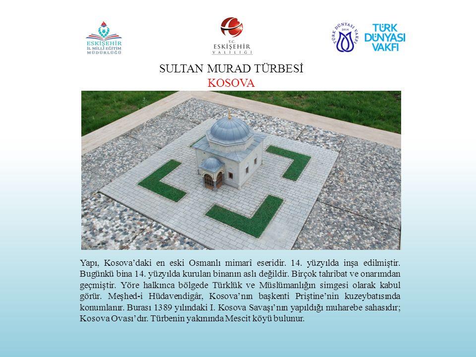 SULTAN MURAD TÜRBESİ KOSOVA Yapı, Kosova'daki en eski Osmanlı mimarî eseridir. 14. yüzyılda inşa edilmiştir. Bugünkü bina 14. yüzyılda kurulan binanın